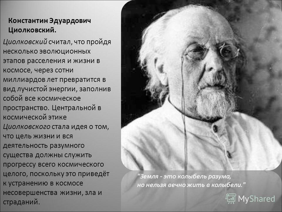 Константин Эдуардович Циолковский. Циолковский считал, что пройдя несколько эволюционных этапов расселения и жизни в космосе, через сотни миллиардов лет превратится в вид лучистой энергии, заполнив собой все космическое пространство. Центральной в ко