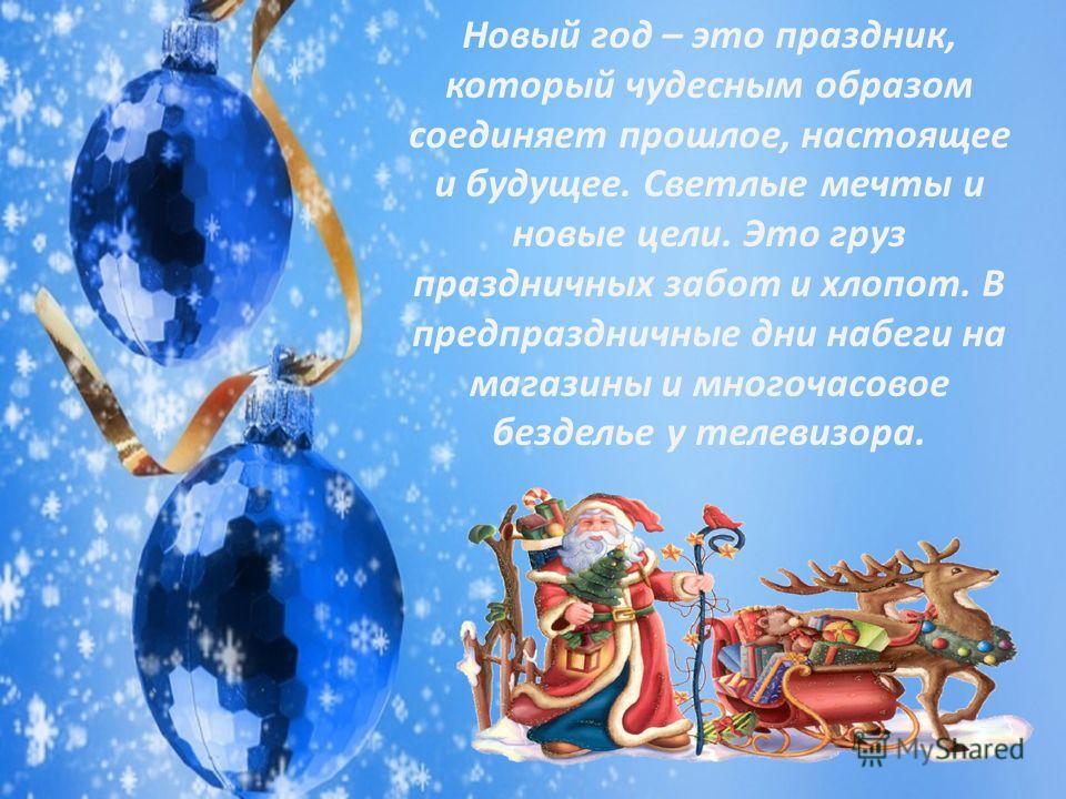 Новый год – это праздник, который чудесным образом соединяет прошлое, настоящее и будущее. Светлые мечты и новые цели. Это груз праздничных забот и хлопот. В предпраздничные дни набеги на магазины и многочасовое безделье у телевизора.