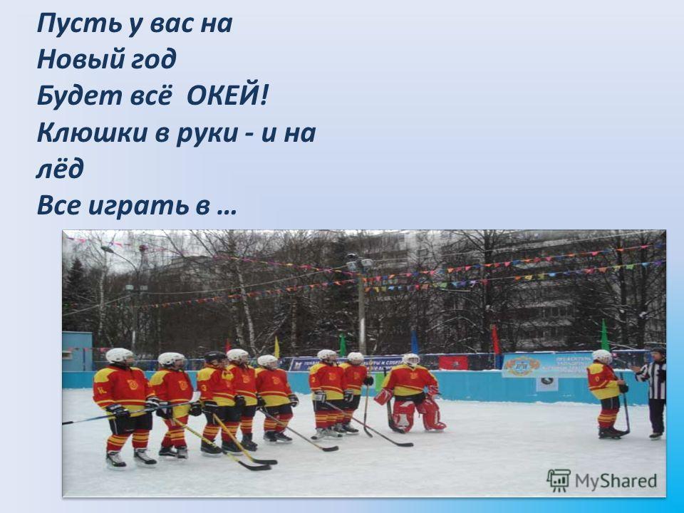 Пусть у вас на Новый год Будет всё ОКЕЙ! Клюшки в руки - и на лёд Все играть в …