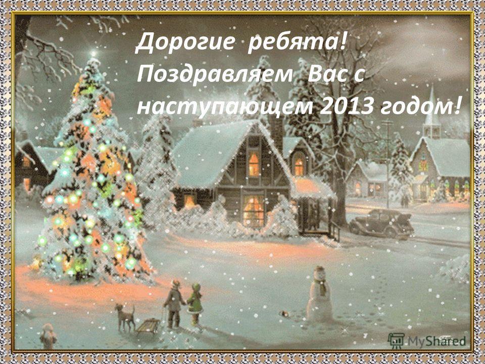 Дорогие ребята! Поздравляем Вас с наступающем 2013 годом!
