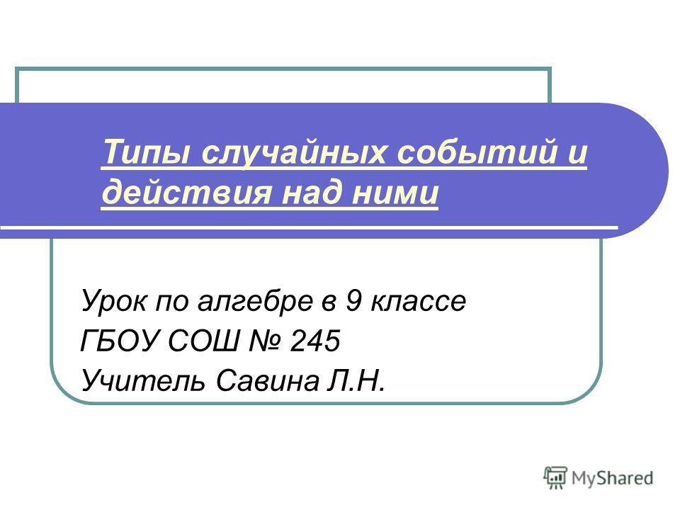 Урок по алгебре в 9 классе ГБОУ СОШ 245 Учитель Савина Л.Н. Типы случайных событий и действия над ними