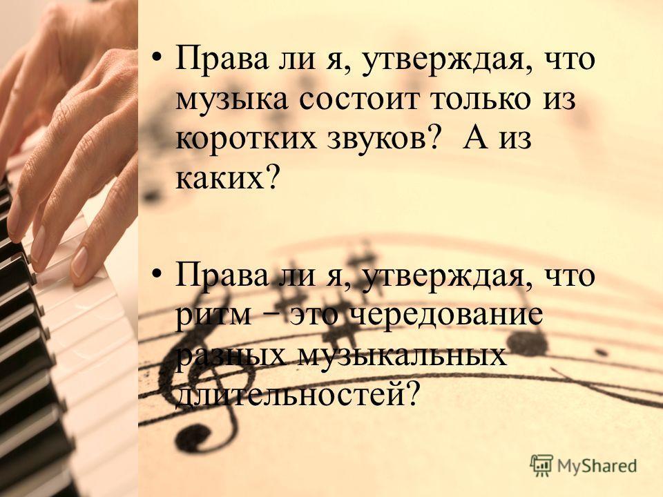 Click to edit Master title style Права ли я, утверждая, что музыка состоит только из коротких звуков? А из каких? Права ли я, утверждая, что ритм – это чередование разных музыкальных длительностей?