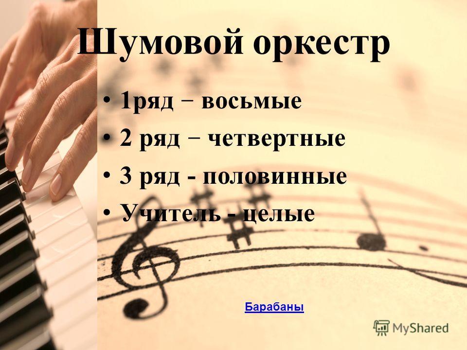Click to edit Master title style Шумовой оркестр 1ряд – восьмые 2 ряд – четвертные 3 ряд - половинные Учитель - целые Барабаны
