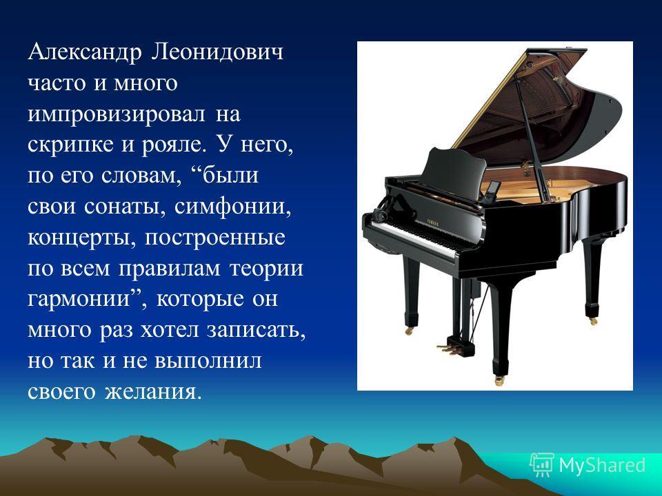 Александр Леонидович часто и много импровизировал на скрипке и рояле. У него, по его словам, были свои сонаты, симфонии, концерты, построенные по всем правилам теории гармонии, которые он много раз хотел записать, но так и не выполнил своего желания.