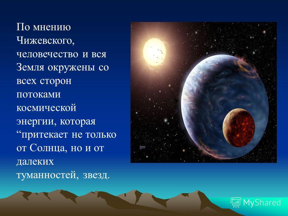 По мнению Чижевского, человечество и вся Земля окружены со всех сторон потоками космической энергии, которая притекает не только от Солнца, но и от далеких туманностей, звезд.