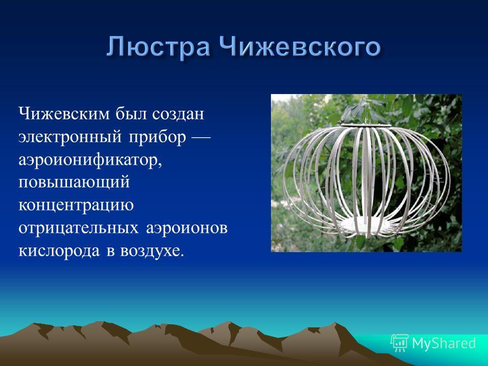 Чижевским был создан электронный прибор аэроионификатор, повышающий концентрацию отрицательных аэроионов кислорода в воздухе.