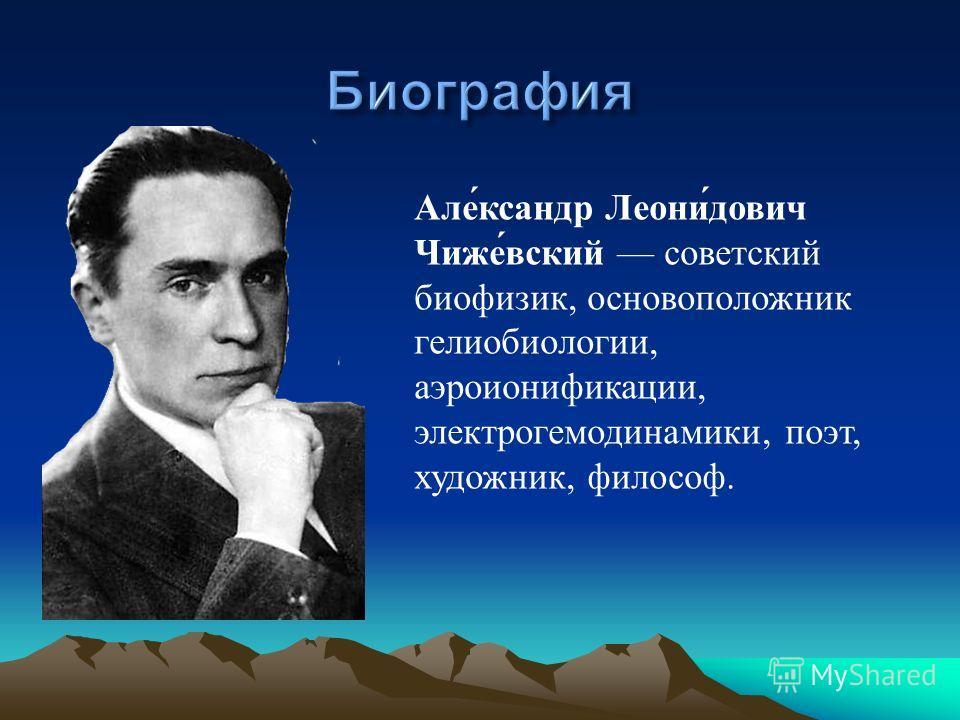 Але́ксандр Леони́дович Чиже́вский советский биофизик, основоположник гелиобиологии, аэроионификации, электрогемодинамики, поэт, художник, философ.