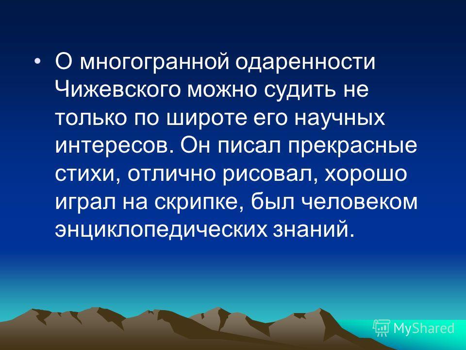 О многогранной одаренности Чижевского можно судить не только по широте его научных интересов. Он писал прекрасные стихи, отлично рисовал, хорошо играл на скрипке, был человеком энциклопедических знаний.