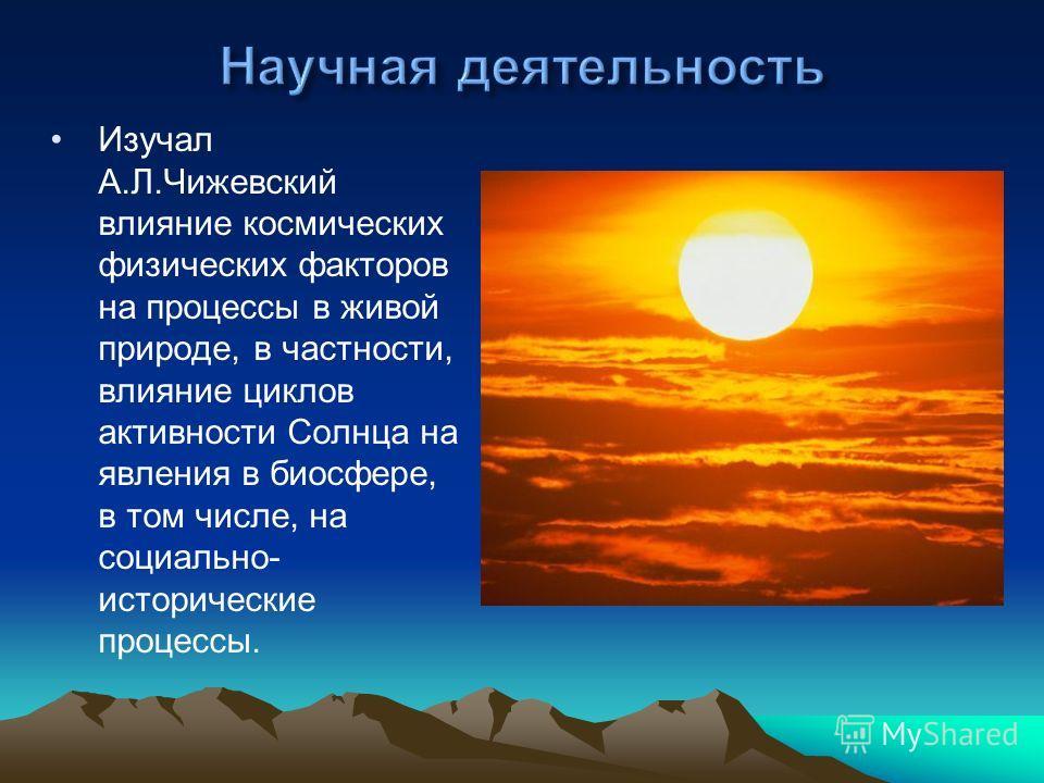 Изучал А.Л.Чижевский влияние космических физических факторов на процессы в живой природе, в частности, влияние циклов активности Солнца на явления в биосфере, в том числе, на социально- исторические процессы.