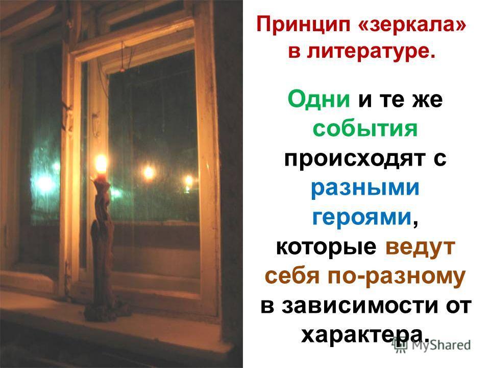 Принцип «зеркала» в литературе. Одни и те же события происходят с разными героями, которые ведут себя по-разному в зависимости от характера.