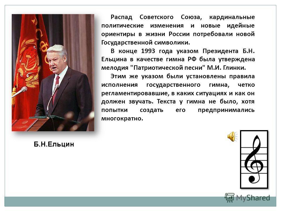 Распад Советского Союза, кардинальные политические изменения и новые идейные ориентиры в жизни России потребовали новой Государственной символики. В конце 1993 года указом Президента Б.Н. Ельцина в качестве гимна РФ была утверждена мелодия