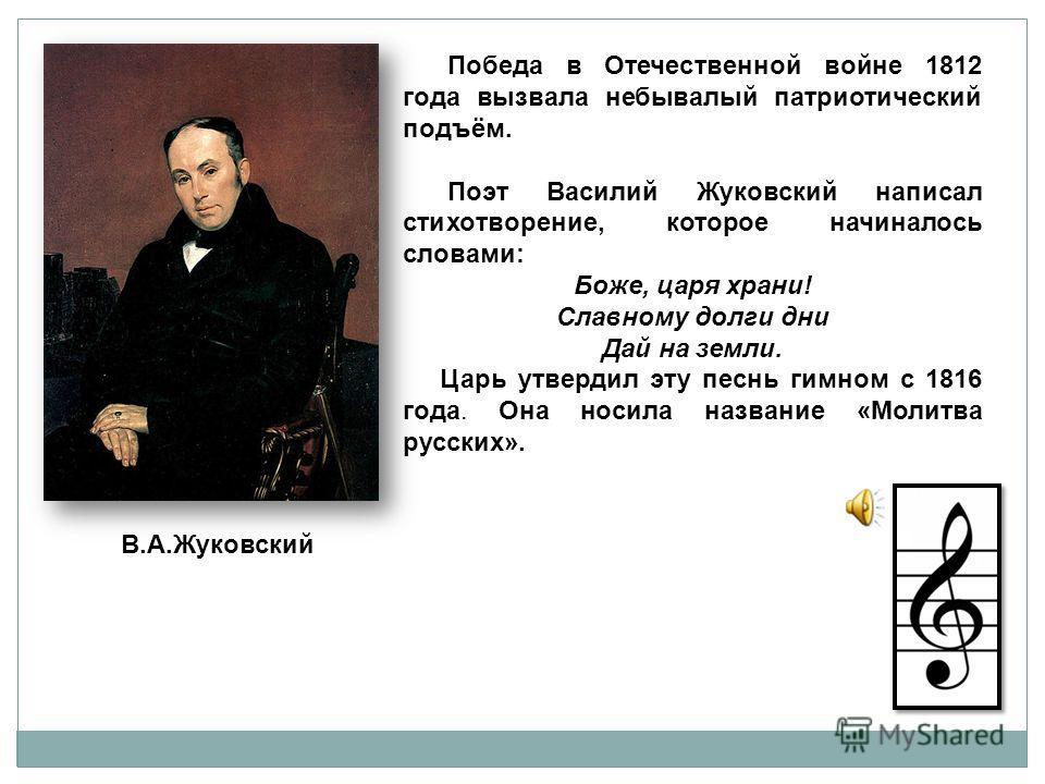 Победа в Отечественной войне 1812 года вызвала небывалый патриотический подъём. Поэт Василий Жуковский написал стихотворение, которое начиналось словами: Боже, царя храни! Славному долги дни Дай на земли. Царь утвердил эту песнь гимном с 1816 года. О