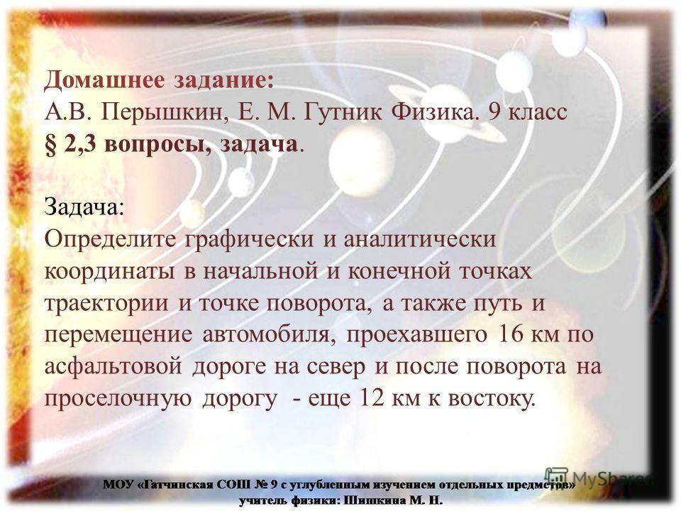 Домашнее задание: А.В. Перышкин, Е. М. Гутник Физика. 9 класс § 2,3 вопросы, задача. Задача: Определите графически и аналитически координаты в начальной и конечной точках траектории и точке поворота, а также путь и перемещение автомобиля, проехавшего