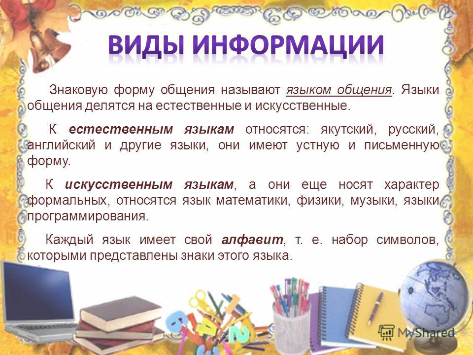 Знаковую форму общения называют языком общения. Языки общения делятся на естественные и искусственные. К естественным языкам относятся: якутский, русский, английский и другие языки, они имеют устную и письменную форму. К искусственным языкам, а они е