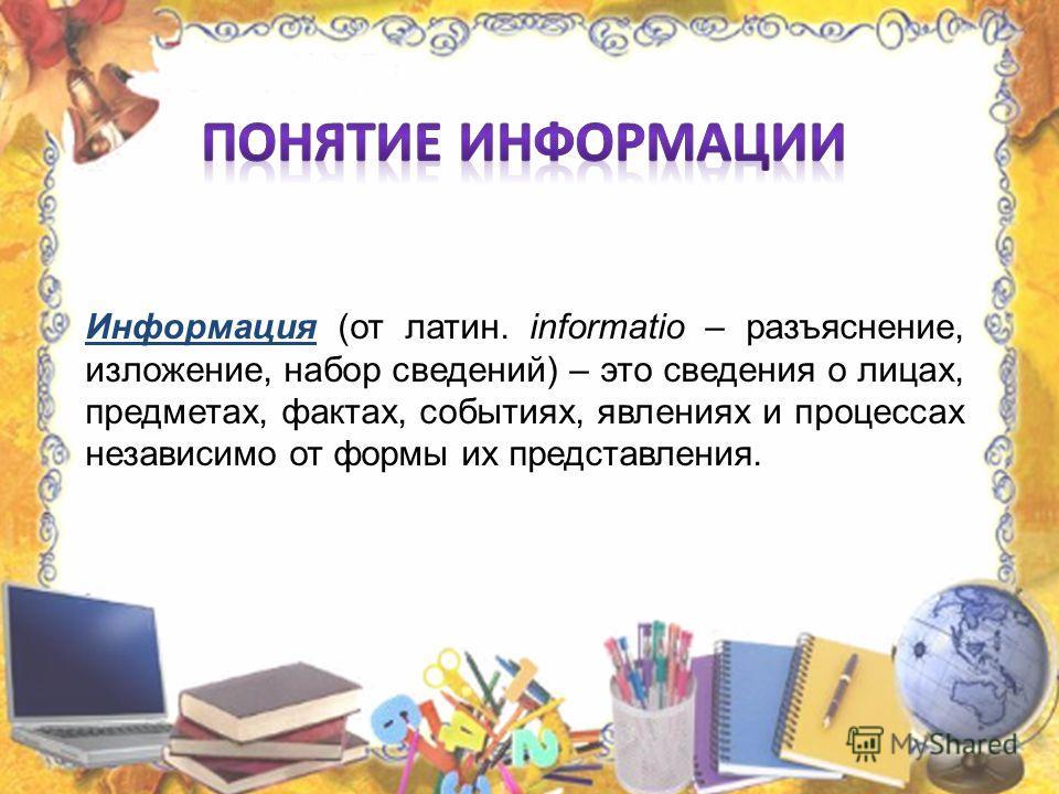 Информация (от латин. informatio – разъяснение, изложение, набор сведений) – это сведения о лицах, предметах, фактах, событиях, явлениях и процессах независимо от формы их представления.