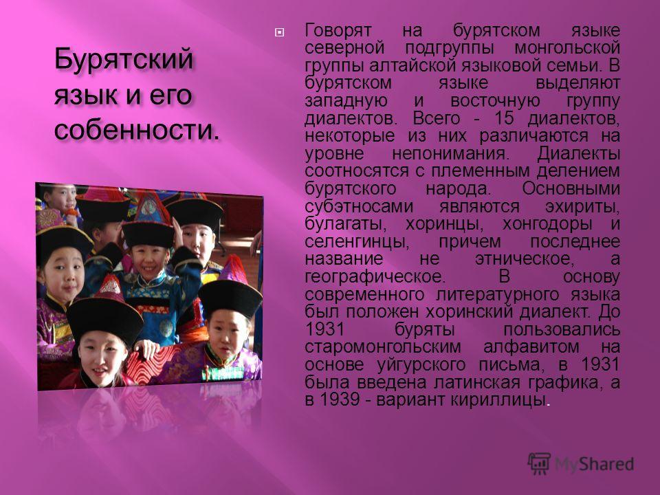 Бурятский язык и его собенности. Говорят на бурятском языке северной подгруппы монгольской группы алтайской языковой семьи. В бурятском языке выделяют западную и восточную группу диалектов. Всего - 15 диалектов, некоторые из них различаются на уровне