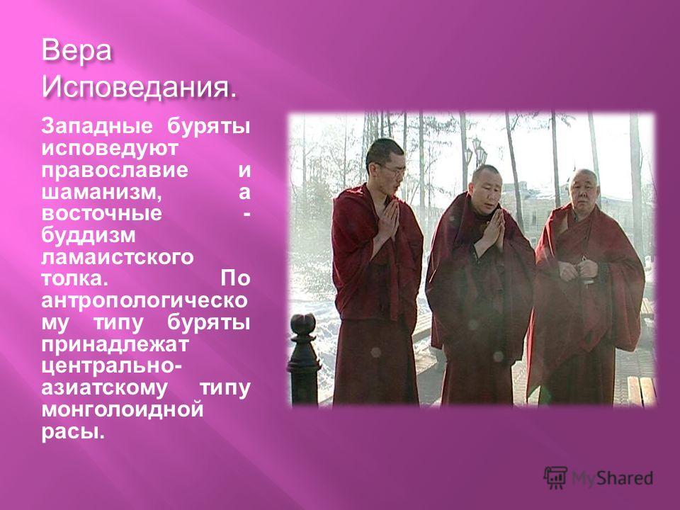Вера Исповедания. Западные буряты исповедуют православие и шаманизм, а восточные - буддизм ламаистского толка. По антропологическо му типу буряты принадлежат центрально- азиатскому типу монголоидной расы.