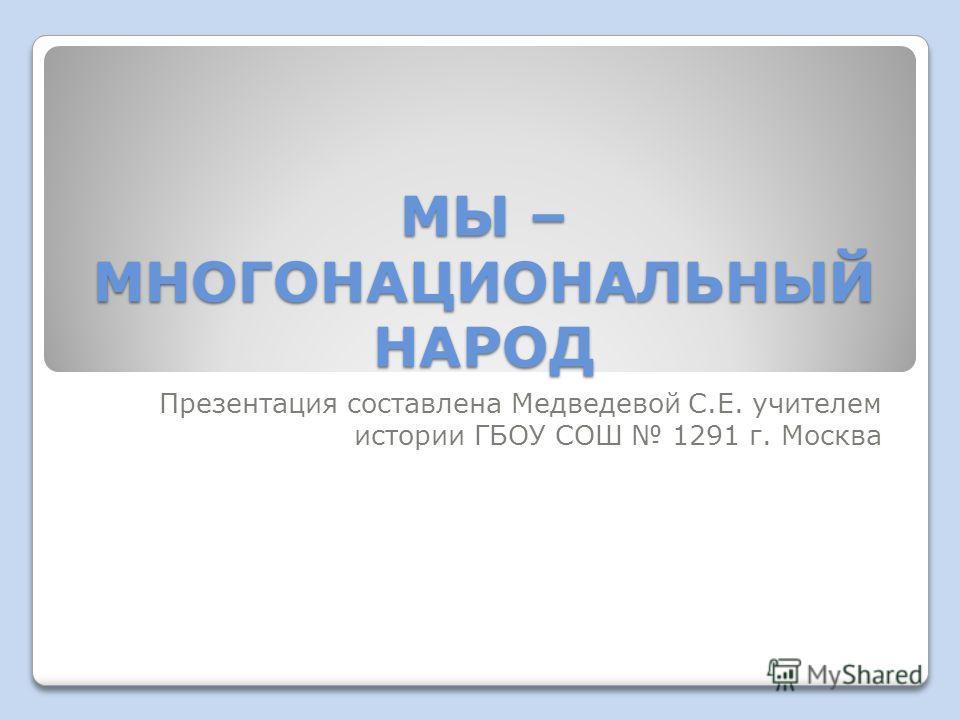 МЫ – МНОГОНАЦИОНАЛЬНЫЙ НАРОД Презентация составлена Медведевой С.Е. учителем истории ГБОУ СОШ 1291 г. Москва