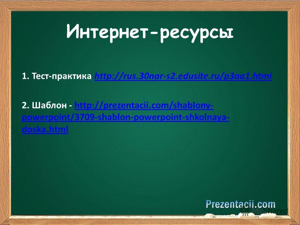Интернет-ресурсы 1. Тест-практика http://rus.30nar-s2.edusite.ru/p3aa1.htmlhttp://rus.30nar-s2.edusite.ru/p3aa1.html 2. Шаблон - http://prezentacii.com/shablony- powerpoint/3709-shablon-powerpoint-shkolnaya- doska.htmlhttp://prezentacii.com/shablony-