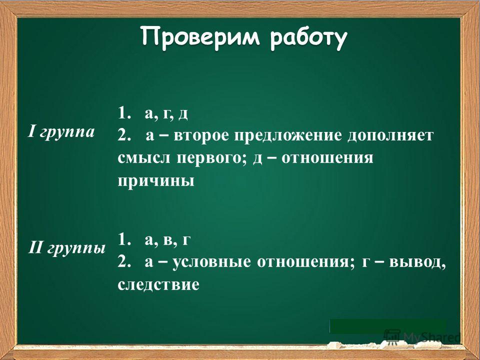 Проверим работу I группа II группы 1.а, г, д 2. а – второе предложение дополняет смысл первого; д – отношения причины 1.а, в, г 2.а – условные отношения; г – вывод, следствие