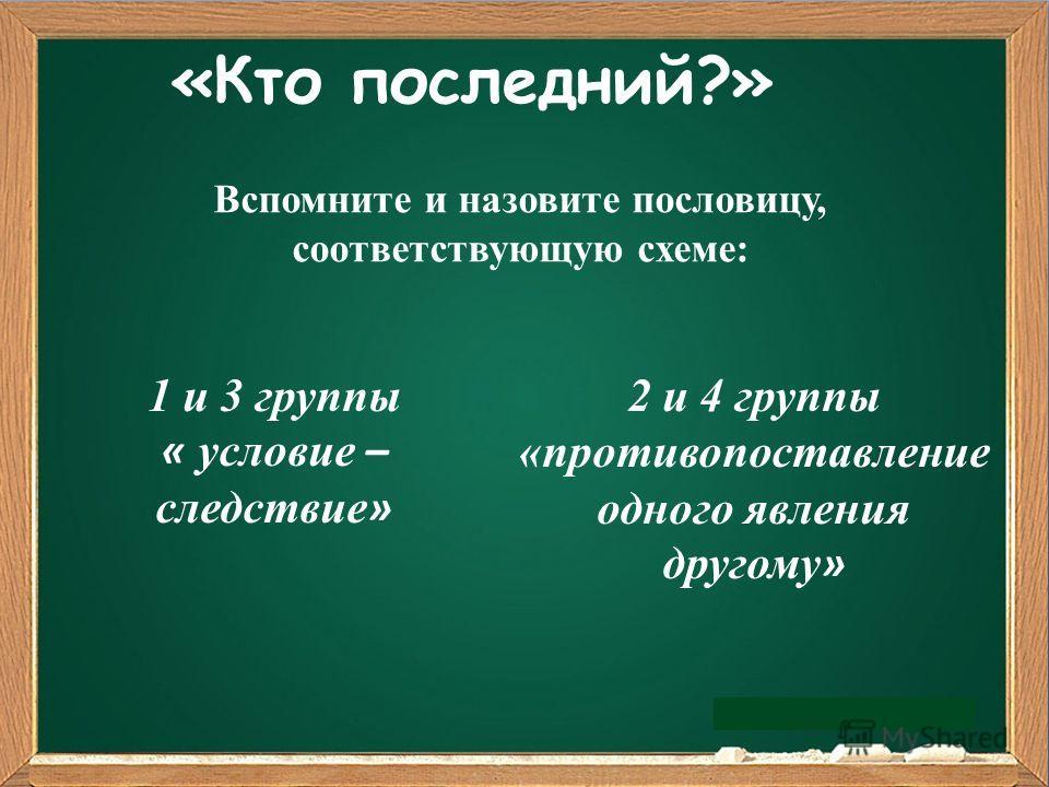 «Кто последний?» 1 и 3 группы « условие – следствие » 2 и 4 группы «противопоставление одного явления другому » Вспомните и назовите пословицу, соответствующую схеме: