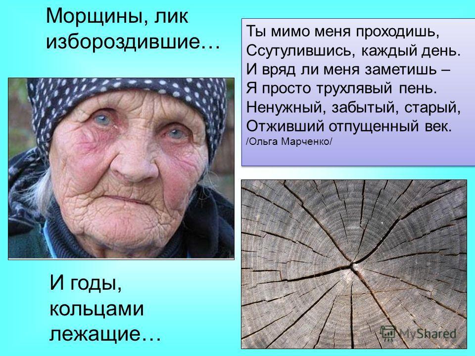 Морщины, лик избороздившие… И годы, кольцами лежащие… Ты мимо меня проходишь, Ссутулившись, каждый день. И вряд ли меня заметишь – Я просто трухлявый пень. Ненужный, забытый, старый, Отживший отпущенный век. /Ольга Марченко/ Ты мимо меня проходишь, С