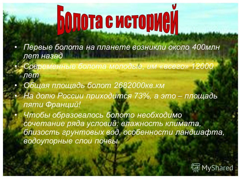 Первые болота на планете возникли около 400млн лет назад Современные болота молодые, им «всего» 12000 лет Общая площадь болот 2682000кв.км На долю России приходится 73%, а это – площадь пяти Франций! Чтобы образовалось болото необходимо сочетание ряд
