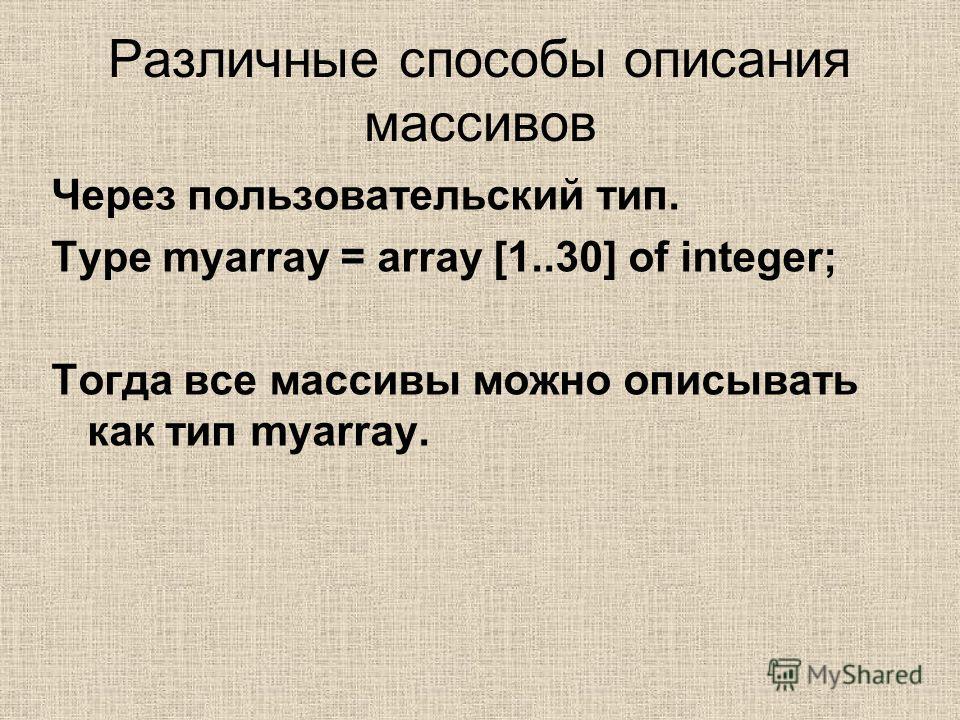 Различные способы описания массивов Через пользовательский тип. Type myarray = array [1..30] of integer; Тогда все массивы можно описывать как тип myarray.