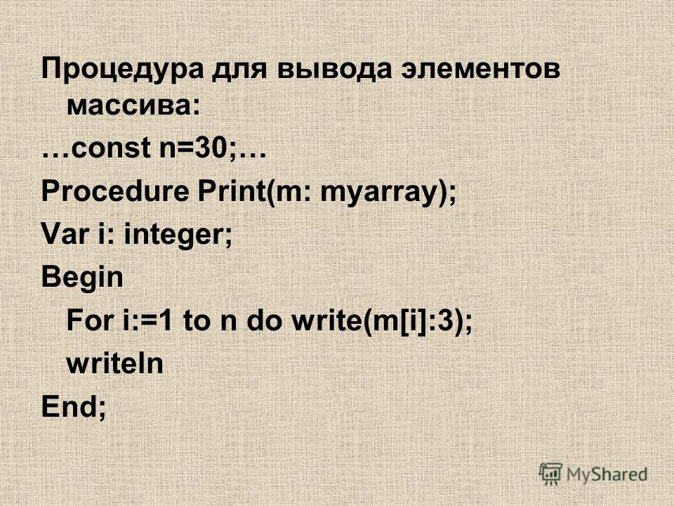 Процедура для вывода элементов массива: …const n=30;… Procedure Print(m: myarray); Var i: integer; Begin For i:=1 to n do write(m[i]:3); writeln End;
