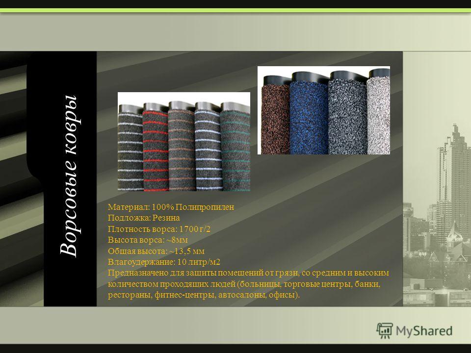 Ворсовые ковры Материал: 100% Полипропилен Подложка: Резина Плотность ворса: 1700 г/2 Высота ворса: ~8мм Общая высота: ~13,5 мм Влагоудержание: 10 литр/м2 Предназначено для защиты помещений от грязи, со средним и высоким количеством проходящих людей