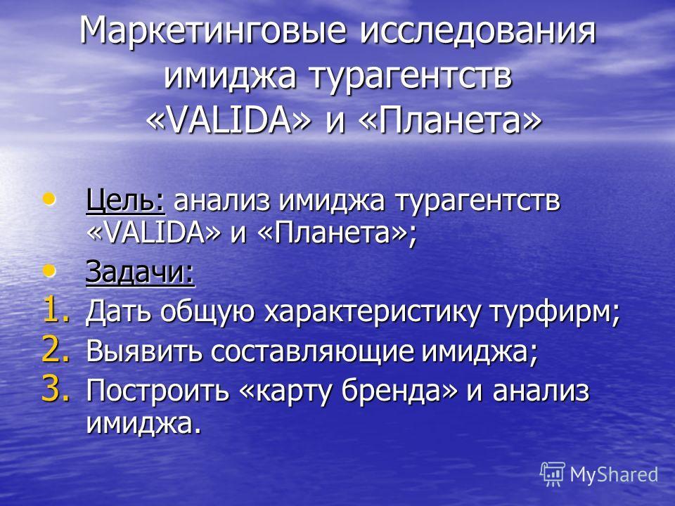 Маркетинговые исследования имиджа турагентств «VALIDA» и «Планета» Цель: анализ имиджа турагентств «VALIDA» и «Планета»; Цель: анализ имиджа турагентств «VALIDA» и «Планета»; Задачи: Задачи: 1. Дать общую характеристику турфирм; 2. Выявить составляющ