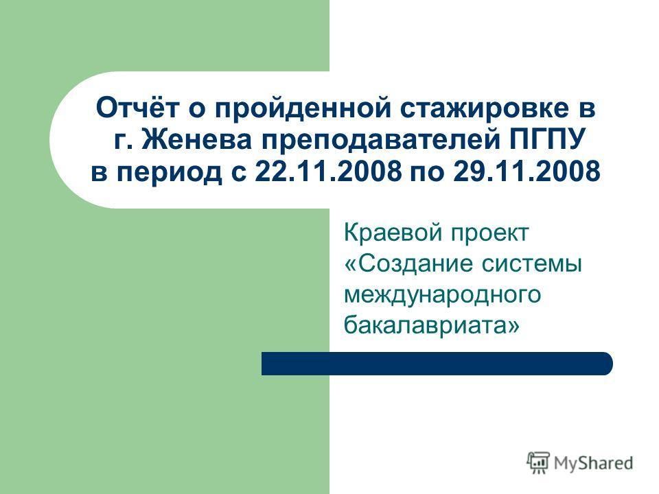 Отчёт о пройденной стажировке в г. Женева преподавателей ПГПУ в период с 22.11.2008 по 29.11.2008 Краевой проект «Создание системы международного бакалавриата»
