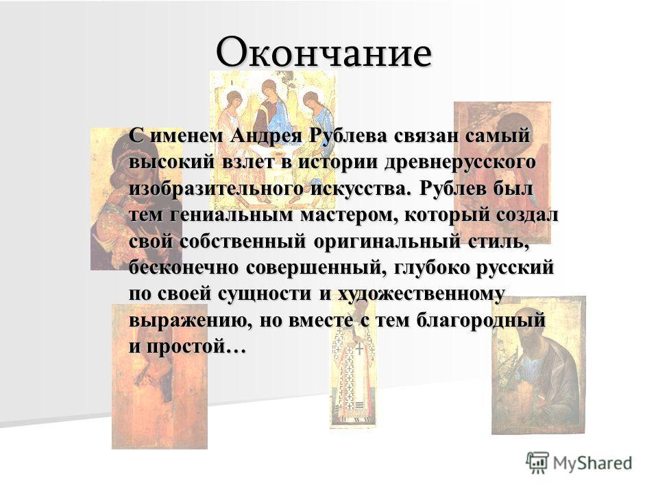 Окончание С именем Андрея Рублева связан самый высокий взлет в истории древнерусского изобразительного искусства. Рублев был тем гениальным мастером, который создал свой собственный оригинальный стиль, бесконечно совершенный, глубоко русский по своей