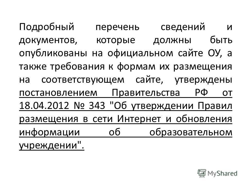 Подробный перечень сведений и документов, которые должны быть опубликованы на официальном сайте ОУ, а также требования к формам их размещения на соответствующем сайте, утверждены постановлением Правительства РФ от 18.04.2012 343