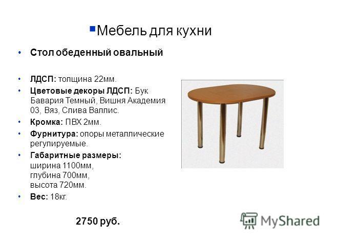 Мебель для кухни Стол обеденный овальный ЛДСП: толщина 22мм. Цветовые декоры ЛДСП: Бук Бавария Темный, Вишня Академия 03, Вяз, Слива Валлис. Кромка: ПВХ 2мм. Фурнитура: опоры металлические регулируемые. Габаритные размеры: ширина 1100мм, глубина 700м