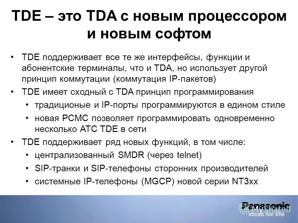 TDE поддерживает все те же интерфейсы, функции и абонентские терминалы, что и TDA, но использует другой принцип коммутации (коммутация IP-пакетов) TDE имеет сходный с TDA принцип программирования традиционые и IP-порты программируются в едином стиле