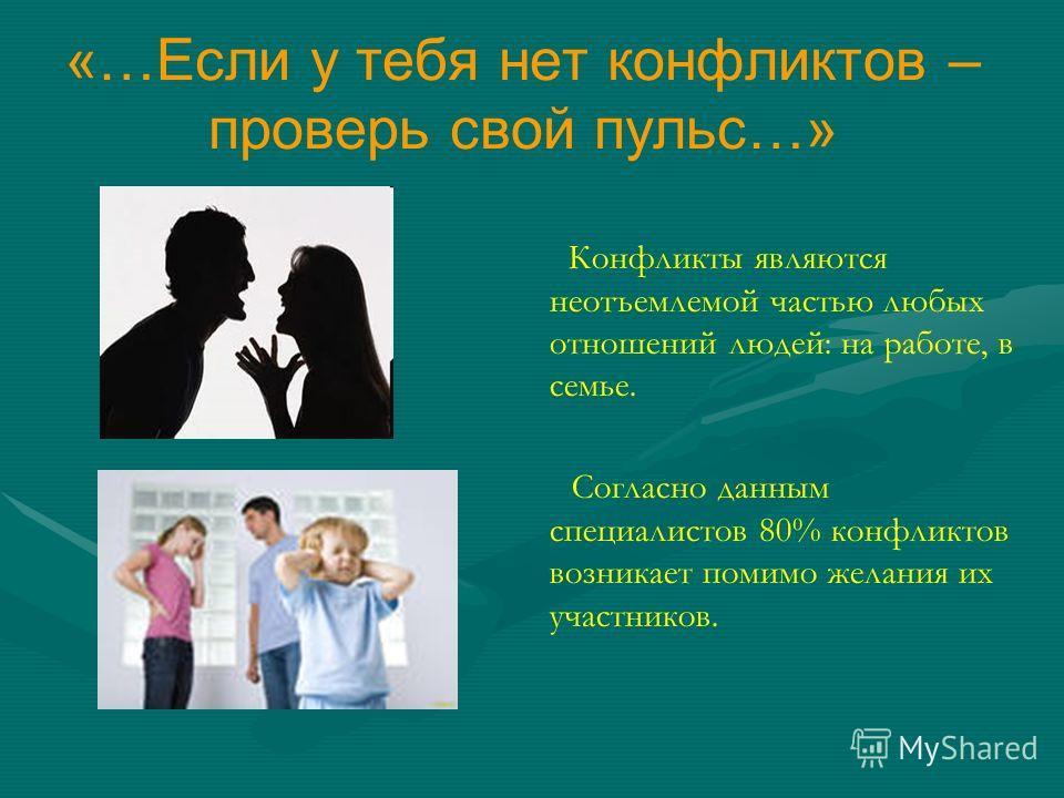 «…Если у тебя нет конфликтов – проверь свой пульс…» Конфликты являются неотъемлемой частью любых отношений людей: на работе, в семье. Согласно данным специалистов 80% конфликтов возникает помимо желания их участников.