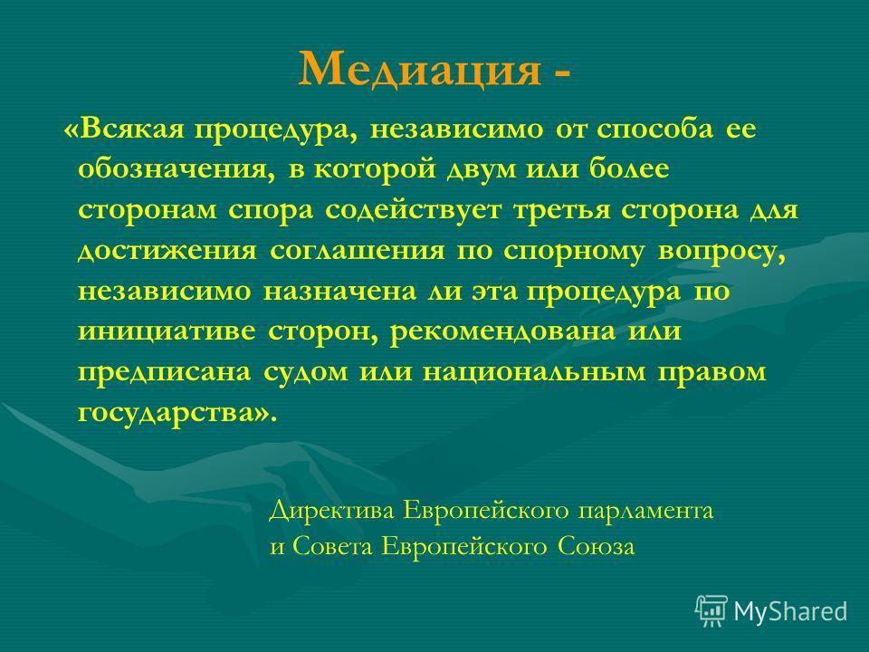 Медиация - «Всякая процедура, независимо от способа ее обозначения, в которой двум или более сторонам спора содействует третья сторона для достижения соглашения по спорному вопросу, независимо назначена ли эта процедура по инициативе сторон, рекоменд