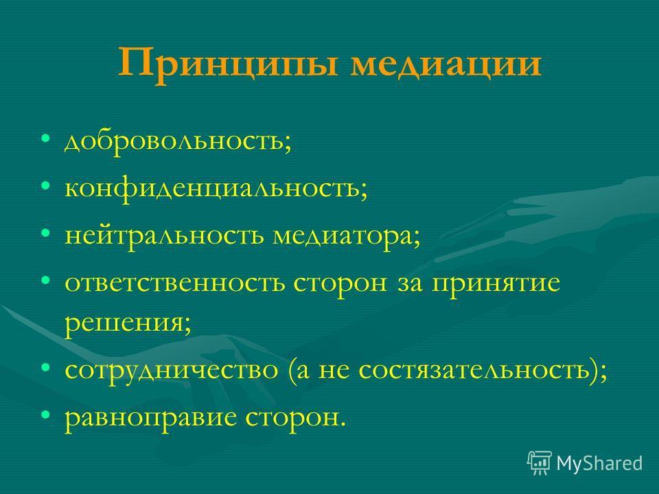 Принципы медиации добровольность; конфиденциальность; нейтральность медиатора; ответственность сторон за принятие решения; сотрудничество (а не состязательность); равноправие сторон.