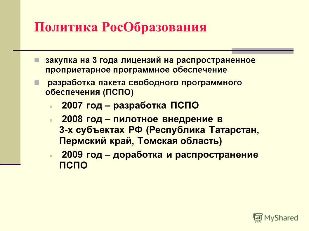 Политика РосОбразования закупка на 3 года лицензий на распространенное проприетарное программное обеспечение разработка пакета свободного программного обеспечения (ПСПО) 2007 год – разработка ПСПО 2008 год – пилотное внедрение в 3-х субъектах РФ (Рес