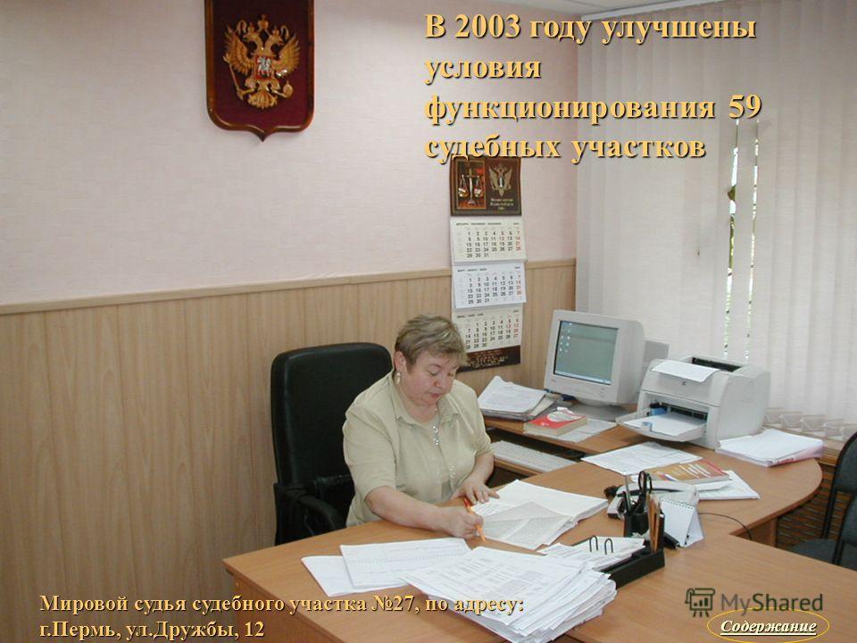 В 2003 году улучшены условия функционирования 59 судебных участков Мировой судья судебного участка 27, по адресу: г.Пермь, ул.Дружбы, 12 Содержание