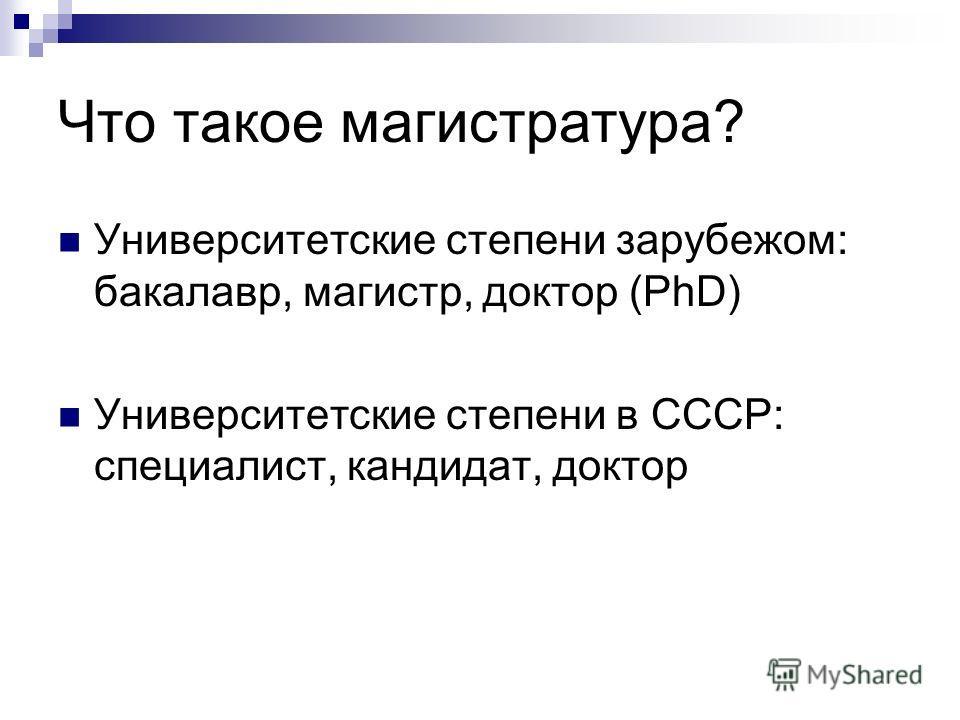 Что такое магистратура? Университетские степени зарубежом: бакалавр, магистр, доктор (PhD) Университетские степени в СССР: специалист, кандидат, доктор