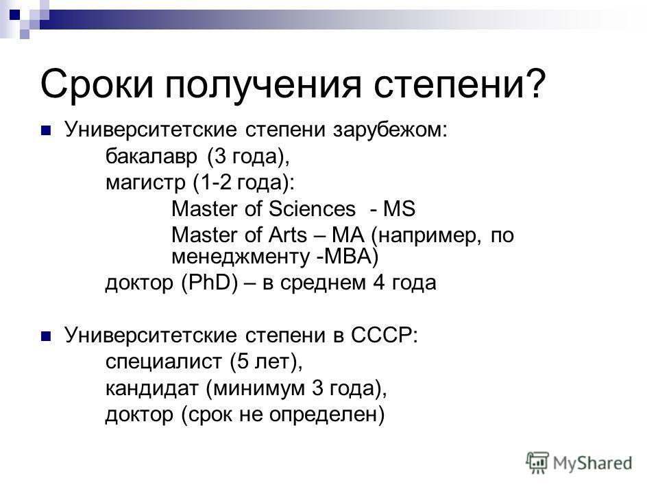 Сроки получения степени? Университетские степени зарубежом: бакалавр (3 года), магистр (1-2 года): Master of Sciences - MS Master of Arts – MA (например, по менеджменту -MBA) доктор (PhD) – в среднем 4 года Университетские степени в СССР: специалист