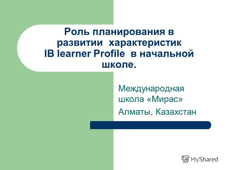 Роль планирования в развитии характеристик IB learner Profile в начальной школе. Международная школа «Мирас» Алматы, Казахстан
