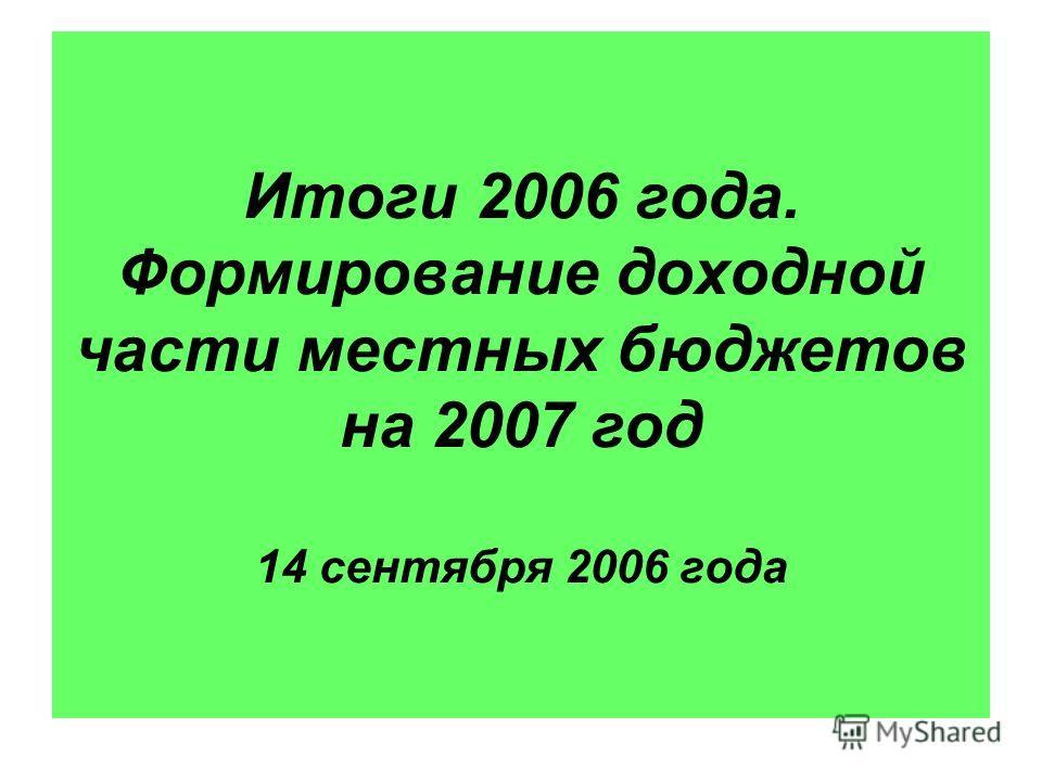 Итоги 2006 года. Формирование доходной части местных бюджетов на 2007 год 14 сентября 2006 года