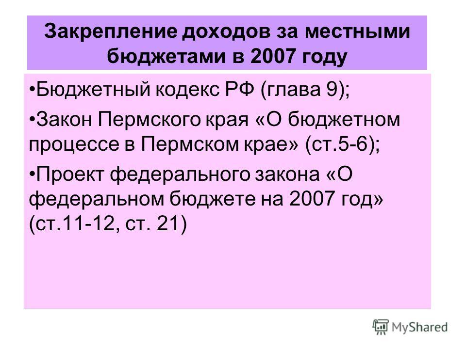Закрепление доходов за местными бюджетами в 2007 году Бюджетный кодекс РФ (глава 9); Закон Пермского края «О бюджетном процессе в Пермском крае» (ст.5-6); Проект федерального закона «О федеральном бюджете на 2007 год» (ст.11-12, ст. 21)