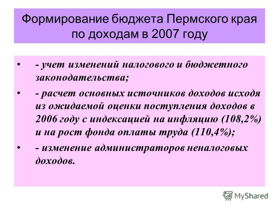Формирование бюджета Пермского края по доходам в 2007 году - учет изменений налогового и бюджетного законодательства; - расчет основных источников доходов исходя из ожидаемой оценки поступления доходов в 2006 году с индексацией на инфляцию (108,2%) и
