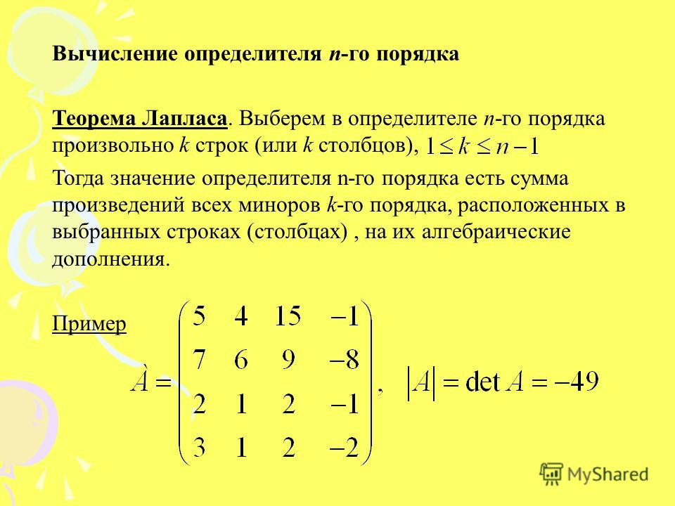 Вычисление определителя n-го порядка Теорема Лапласа. Выберем в определителе n-го порядка произвольно k строк (или k столбцов), Тогда значение определителя n-го порядка есть сумма произведений всех миноров k-го порядка, расположенных в выбранных стро