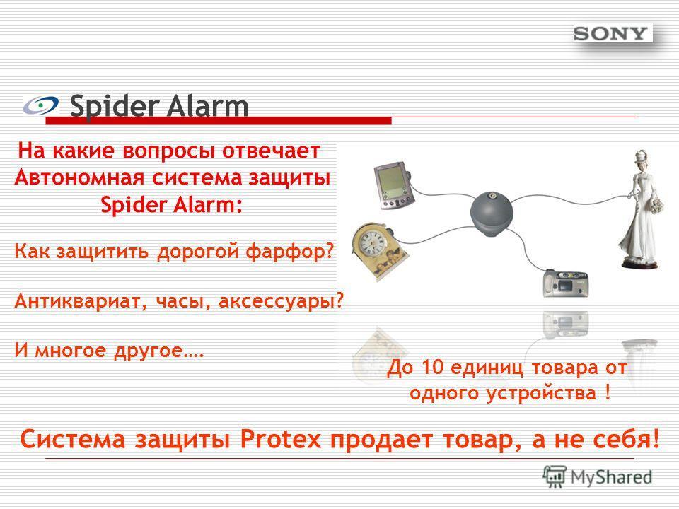 Spider Alarm На какие вопросы отвечает Автономная система защиты Spider Alarm: Система защиты Protex продает товар, а не себя! До 10 единиц товара от одного устройства ! Как защитить дорогой фарфор? Антиквариат, часы, аксессуары? И многое другое….