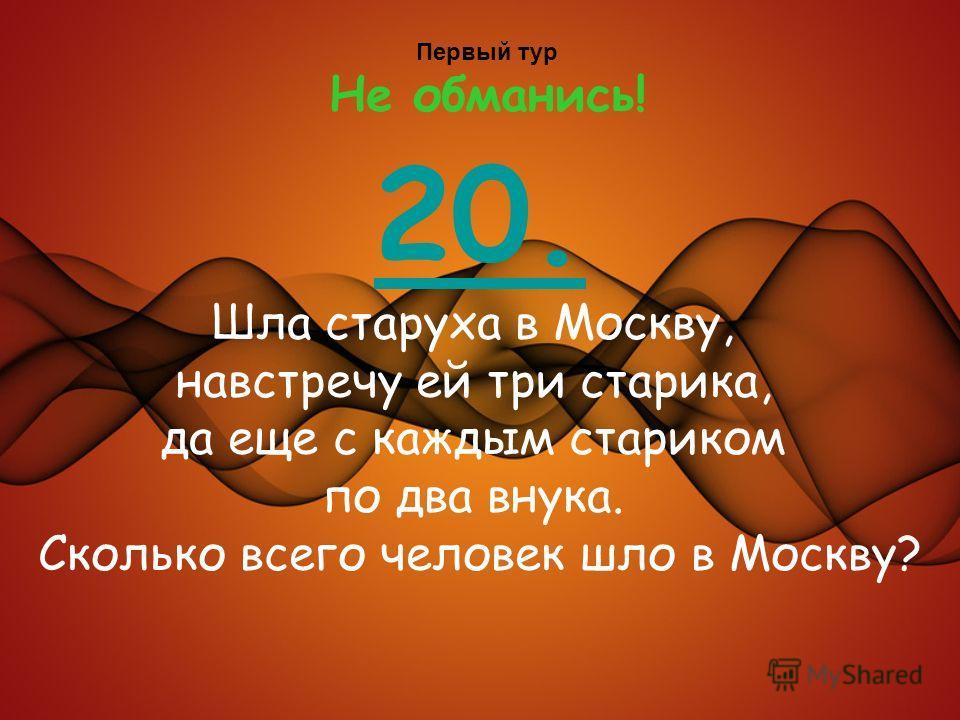 Первый тур Не обманись! 20. Шла старуха в Москву, навстречу ей три старика, да еще с каждым стариком по два внука. Сколько всего человек шло в Москву?